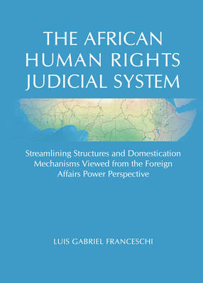 The African Human Rights Judicial System: Streamlining Structures and Domestication Mechanisms Viewed from the Foreign Affairs Power Perspective (Hardback)