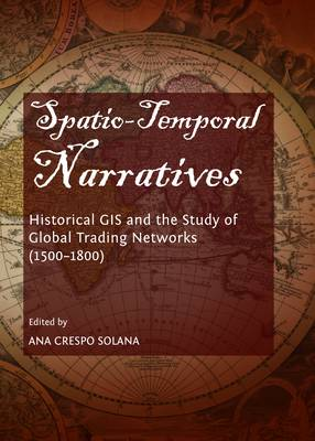 Spatio-Temporal Narratives: Historical GIS and the Study of Global Trading Networks (1500-1800) (Hardback)