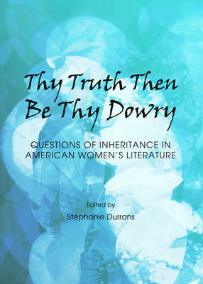 Thy Truth Then be Thy Dowry: Questions of Inheritance in American Women's Literature (Hardback)
