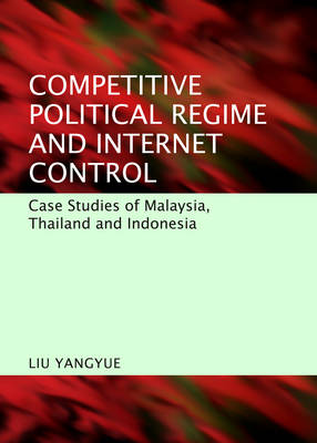 Competitive Political Regime and Internet Control: Case Studies of Malaysia, Thailand and Indonesia (Hardback)