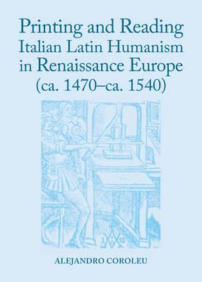 Printing and Reading Italian Latin Humanism in Renaissance Europe (ca   1470-ca  1540) (Hardback)