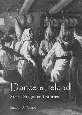 Dance in Ireland: Steps, Stages and Stories (Hardback)