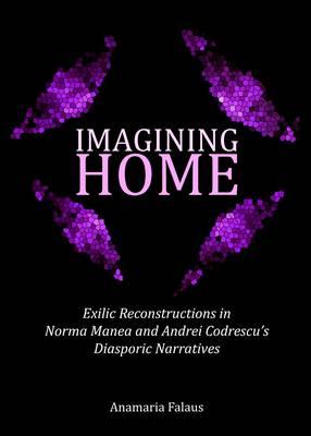 Imagining Home: Exilic Reconstructions in Norma Manea and Andrei Codrescu's Diasporic Narratives (Hardback)