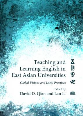 Teaching and Learning English in East Asian Universities: Global Visions and Local Practices (Hardback)
