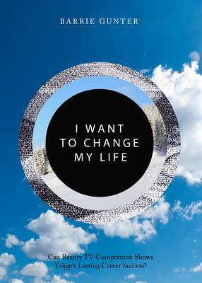 I Want to Change My Life: Can Reality TV Competition Shows Trigger Lasting Career Success? (Hardback)