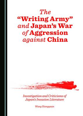 The 'Writing Army' and Japan's War of Aggression Against China: Investigation and Criticisms of Japan's Invasion Literature (Hardback)