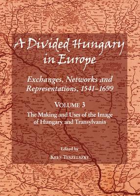 A Divided Hungary in Europe: The Making and Uses of the Image of Hungary and Transylvania Volume 3: Exchanges, Networks and Representations, 1541-1699 (Hardback)