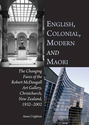 English, Colonial, Modern and Maori: The Changing Faces of the Robert McDougall Art Gallery Christchurch, New Zealand, 1932-2002 (Hardback)