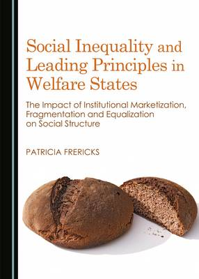 Social Inequality and Leading Principles in Welfare States: The Impact of Institutional Marketization, Fragmentation and Equalization on Social Structure (Hardback)