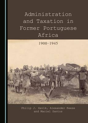 Administration and Taxation in Former Portuguese Africa: 1900-1945 (Hardback)