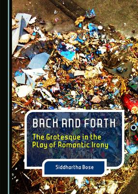 Back and Forth: The Grotesque in the Play of Romantic Irony (Hardback)