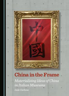 China in the Frame: Materialising Ideas of China in Italian Museums (Hardback)