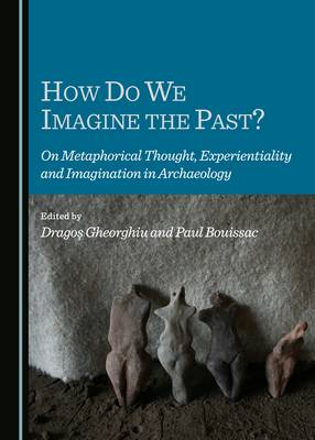 How Do We Imagine the Past? On Metaphorical Thought, Experientiality and Imagination in Archaeology (Hardback)