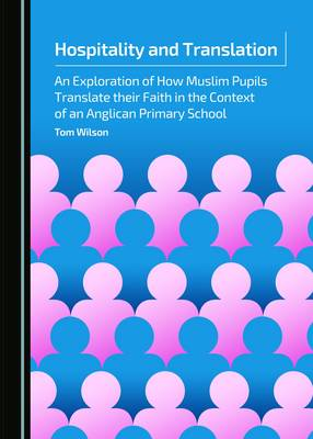 Hospitality and Translation: An Exploration of How Muslim Pupils Translate Their Faith in the Context of an Anglican Primary School (Hardback)