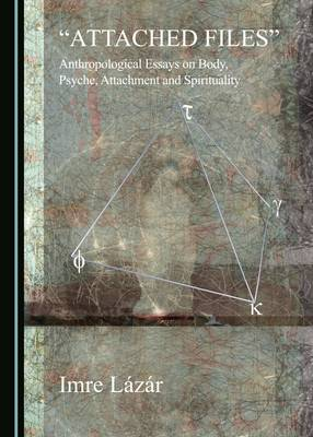 """""""Attached Files"""": Anthropological Essays on Body, Psyche, Attachment and Spirituality (Hardback)"""