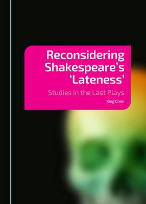 Reconsidering Shakespeare's 'Lateness': Studies in the Last Plays (Hardback)