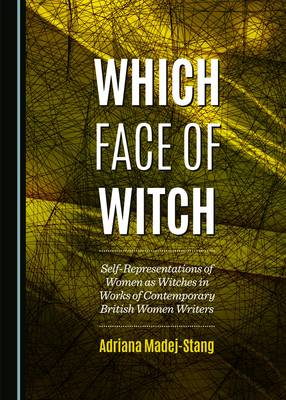 Which Face of Witch: Self-Representations of Women as Witches in Works of Contemporary British Women Writers (Hardback)