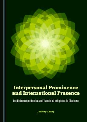 Interpersonal Prominence and International Presence: Implicitness Constructed and Translated in Diplomatic Discourse (Hardback)