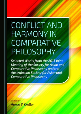 Conflict and Harmony in Comparative Philosophy: Selected Works from the 2013 Joint Meeting of the Society for Asian and Comparative Philosophy and the Australasian Society for Asian and Comparative Philosophy (Hardback)