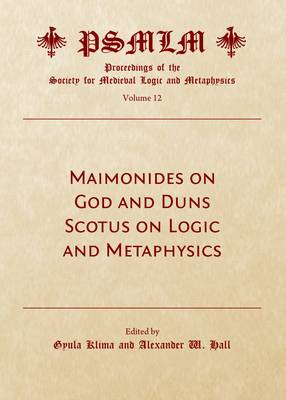 Maimonides on God and Duns Scotus on Logic and Metaphysics (Volume 12: Proceedings of the Society for Medieval Logic and Metaphysics) (Hardback)