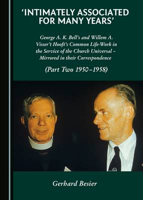 'Intimately Associated for Many Years': George K. A. Bell's and Willem A. Visser 't Hooft's Common Life-Work in the Service of the Church Universal - Mirrored in their Correspondence (Part Two 1950-1958) (Hardback)