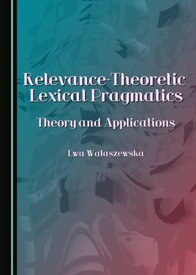 Relevance-Theoretic Lexical Pragmatics: Theory and Applications (Hardback)