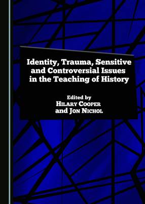 Identity, Trauma, Sensitive and Controversial Issues in the Teaching of History (Hardback)