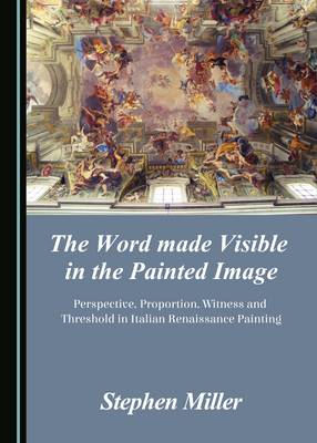 The Word Made Visible in the Painted Image: Perspective, Proportion, Witness and Threshold in Italian Renaissance Painting (Hardback)