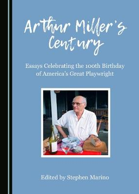 Arthur Miller's Century: Essays Celebrating the 100th Birthday of America's Great Playwright (Hardback)