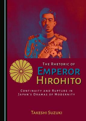 The Rhetoric of Emperor Hirohito: Continuity and Rupture in Japan's Dramas of Modernity (Hardback)