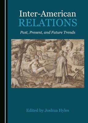 Inter-American Relations: Past, Present, and Future Trends (Hardback)