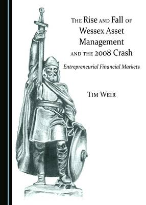 The Rise and Fall of Wessex Asset Management and the 2008 Crash: Entrepreneurial Financial Markets (Hardback)