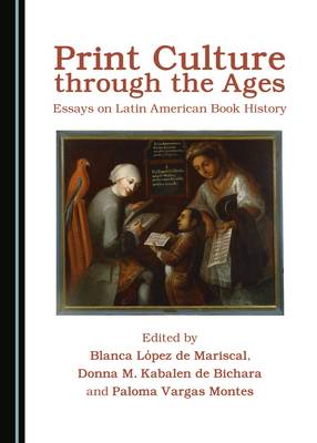 Print Culture Through the Ages: Essays on Latin American Book History (Hardback)