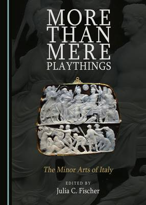 More Than Mere Playthings: The Minor Arts of Italy (Hardback)