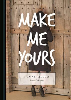 Make Me Yours: How Art Seduces (Hardback)
