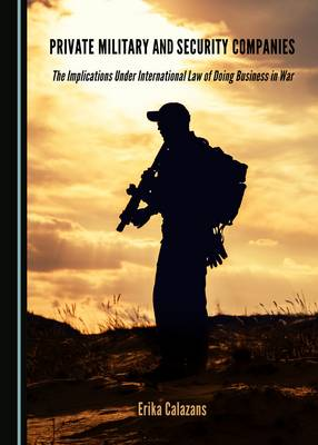 Private Military and Security Companies: The Implications Under International Law of Doing Business in War (Hardback)