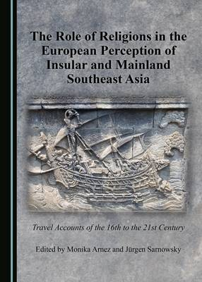 The Role of Religions in the European Perception of Insular and Mainland Southeast Asia: Travel Accounts of the 16th to the 21st Century (Hardback)