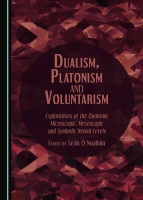 Dualism, Platonism and Voluntarism: Explorations at the Quantum, Microscopic, Mesoscopic and Symbolic Neural Levels (Hardback)