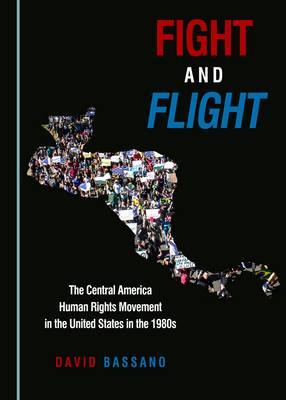 Fight and Flight: The Central America Human Rights Movement in the United States in the 1980s (Hardback)