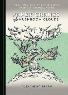 Paper Cranes and Mushroom Clouds: The US - Japan Conflict and the Function of Ethics in Historical Writing (Hardback)