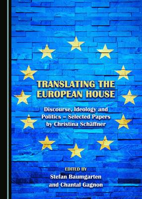 Translating the European House: Discourse, Ideology and Politics - Selected Papers by Christina Schaffner (Hardback)