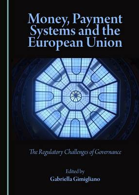 Money, Payment Systems and the European Union: The Regulatory Challenges of Governance (Hardback)