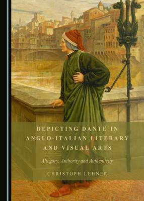 Depicting Dante in Anglo-Italian Literary and Visual Arts: Allegory, Authority and Authenticity (Hardback)