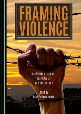 Framing Violence: Conflicting Images, Identities, and Discourses (Hardback)