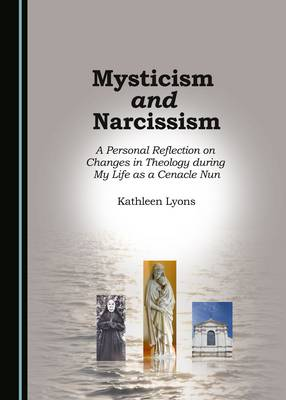 Mysticism and Narcissism: A Personal Reflection on Changes in Theology During My Life as a Cenacle Nun (Paperback)