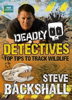 Deadly Detectives: Top Tips to Track Wildlife - Steve Backshall's Deadly Series (Hardback)