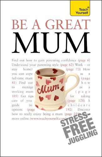 Be a Great Mum: A practical guide to confident motherhood with support and advice for all mums - Teach Yourself - General (Paperback)