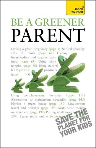 Be a Greener Parent: A practical guide to ethical parenting and environmentally conscious family life - Teach Yourself - General (Paperback)