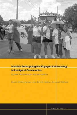 Engaged Anthropology in Immigrant Communities Invisible Anthropologists: Engaged Anthropology in Immigrant Communities - NAPA Bulletin 31 (Paperback)