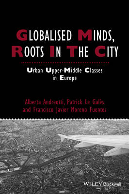 Globalised Minds, Roots in the City: Urban Upper-middle Classes in Europe - Studies in Urban and Social Change (Hardback)
